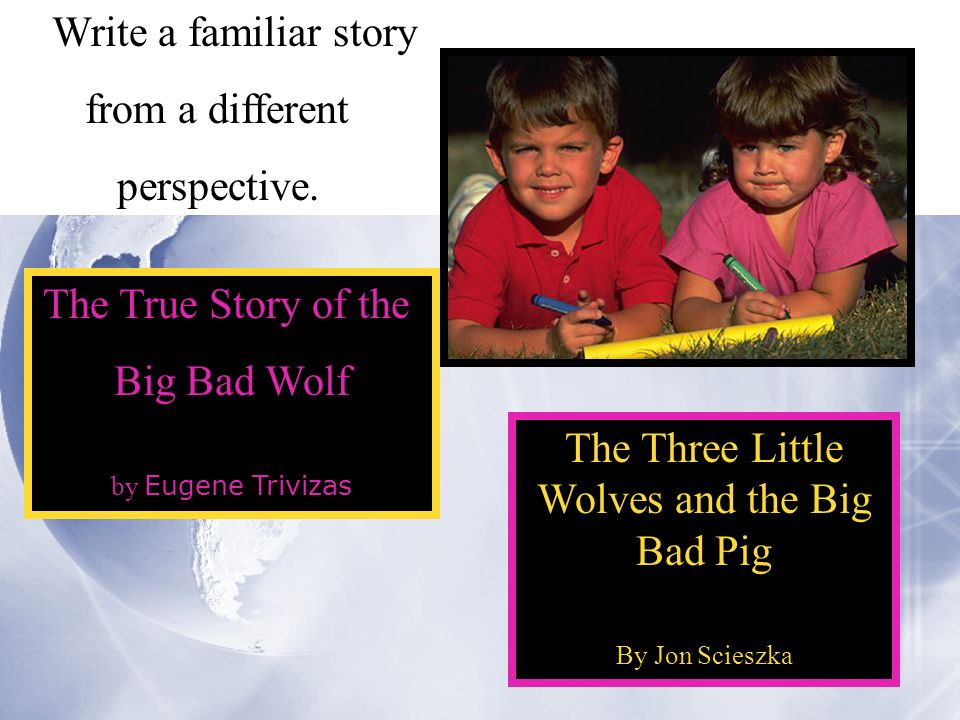 The Three Little Wolves and the Big Bad Pig By Jon Scieszka Write a familiar story from a different perspective.