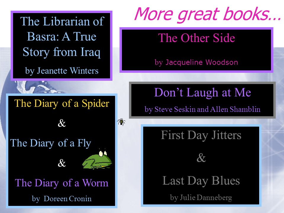 More great books… The Other Side by Jacqueline Woodson The Librarian of Basra: A True Story from Iraq by Jeanette Winters First Day Jitters & Last Day Blues by Julie Danneberg Dont Laugh at Me by Steve Seskin and Allen Shamblin The Diary of a Spider & The Diary of a Fly & The Diary of a Worm by Doreen Cronin