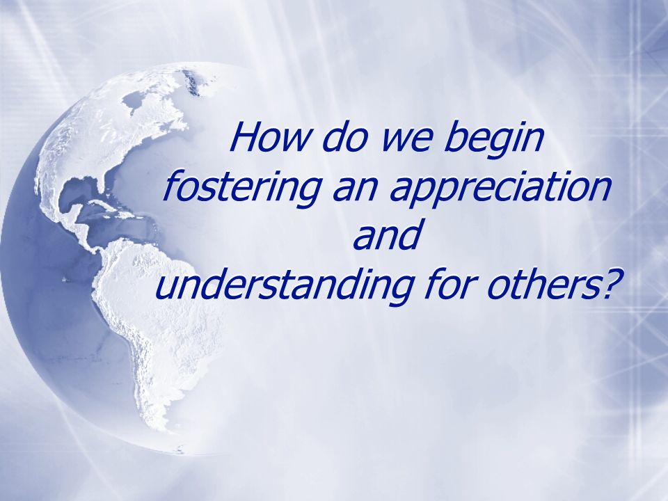 How do we begin fostering an appreciation and understanding for others
