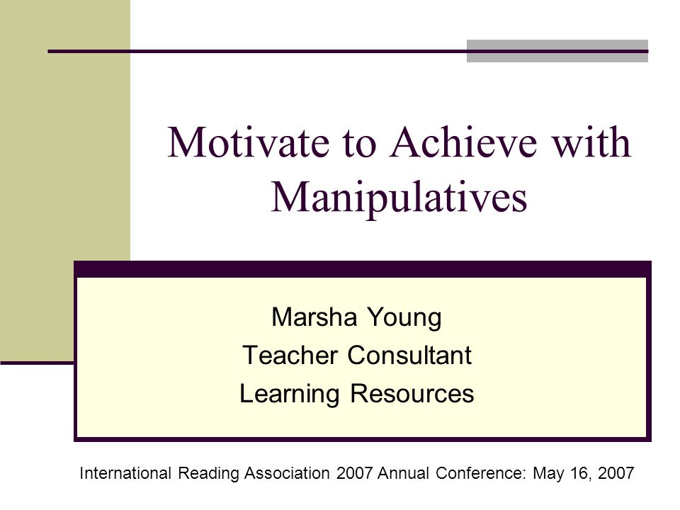Motivate to Achieve with Manipulatives Marsha Young Teacher Consultant Learning Resources International Reading Association 2007 Annual Conference: May 16, 2007