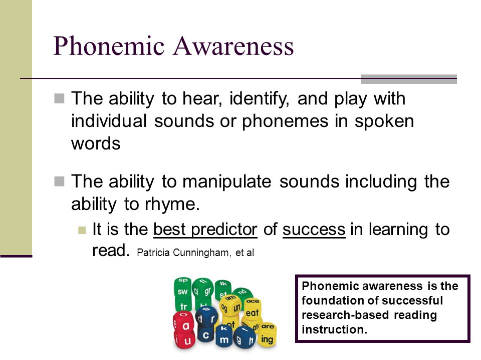 Phonemic Awareness The ability to hear, identify, and play with individual sounds or phonemes in spoken words The ability to manipulate sounds including the ability to rhyme.