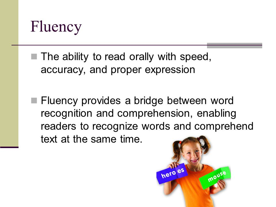 Fluency The ability to read orally with speed, accuracy, and proper expression Fluency provides a bridge between word recognition and comprehension, enabling readers to recognize words and comprehend text at the same time.