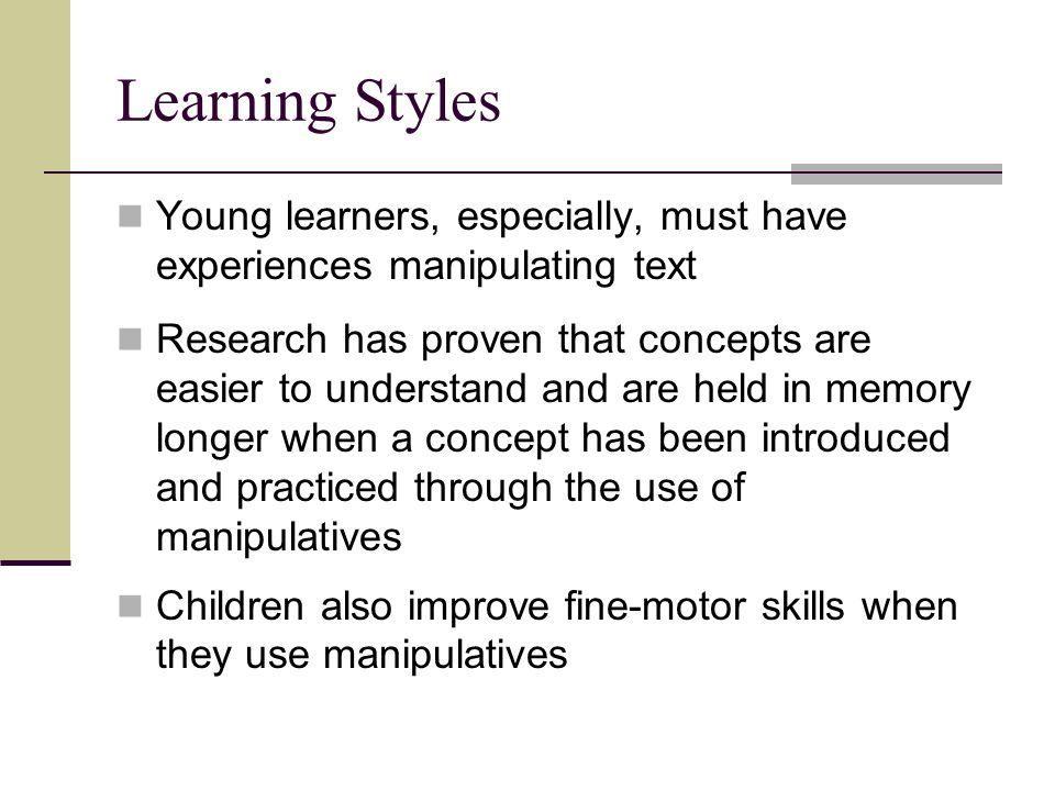 Learning Styles Young learners, especially, must have experiences manipulating text Research has proven that concepts are easier to understand and are