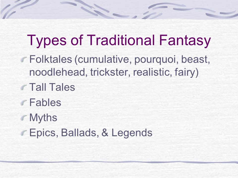 Types of Traditional Fantasy Folktales (cumulative, pourquoi, beast, noodlehead, trickster, realistic, fairy) Tall Tales Fables Myths Epics, Ballads, & Legends