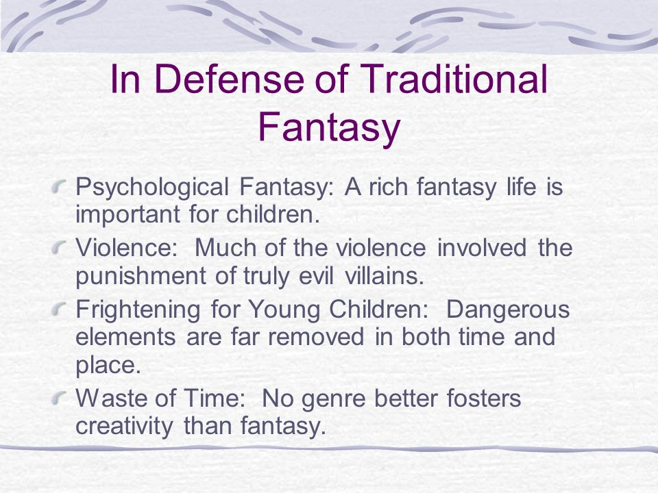 In Defense of Traditional Fantasy Psychological Fantasy: A rich fantasy life is important for children. Violence: Much of the violence involved the pu