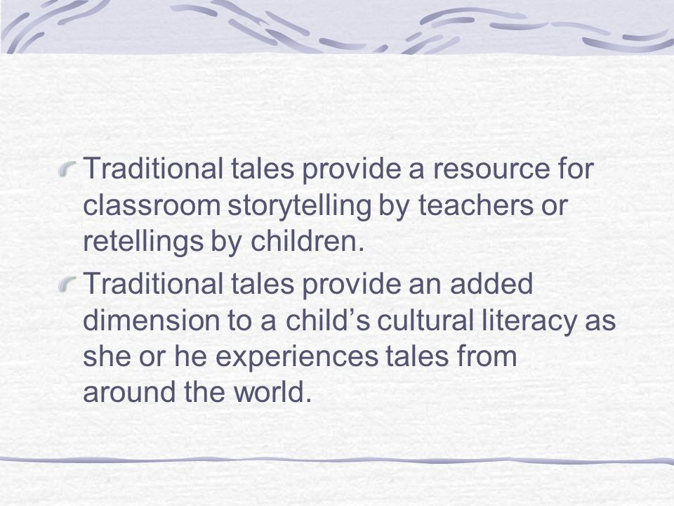 Traditional tales provide a resource for classroom storytelling by teachers or retellings by children.