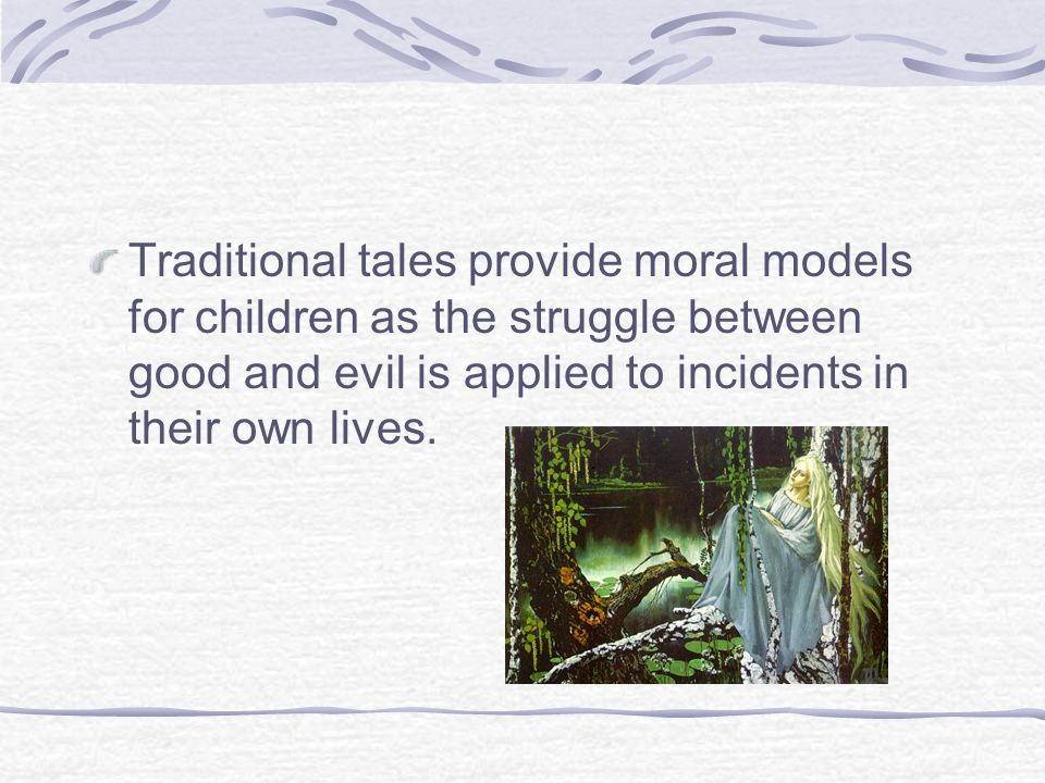 Traditional tales provide moral models for children as the struggle between good and evil is applied to incidents in their own lives.