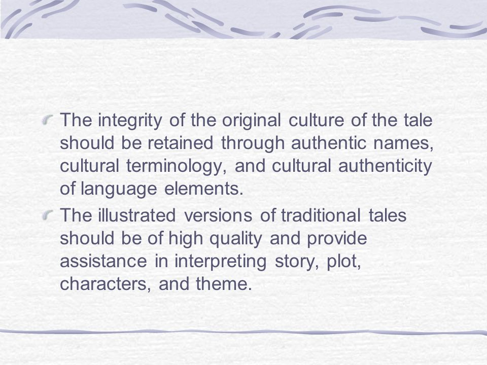 The integrity of the original culture of the tale should be retained through authentic names, cultural terminology, and cultural authenticity of langu