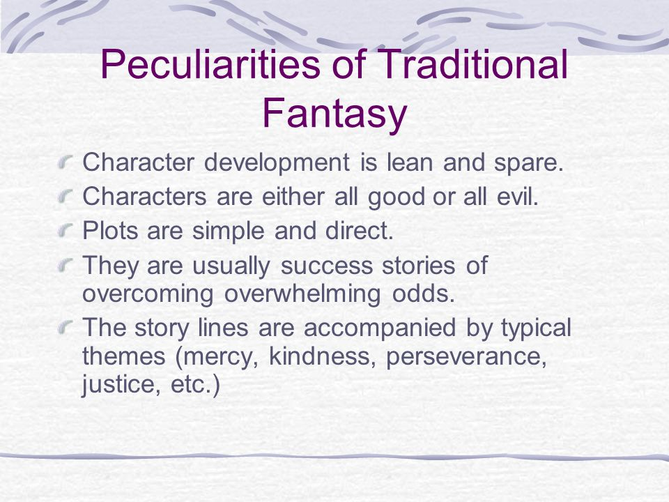 Peculiarities of Traditional Fantasy Character development is lean and spare. Characters are either all good or all evil. Plots are simple and direct.