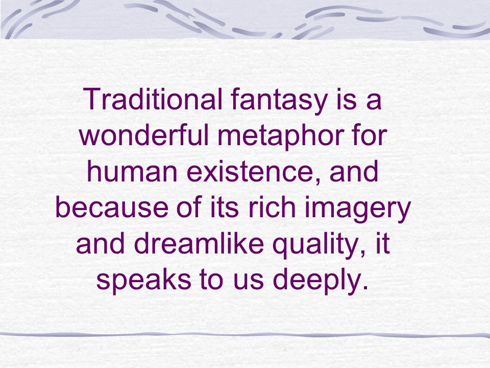 Traditional fantasy is a wonderful metaphor for human existence, and because of its rich imagery and dreamlike quality, it speaks to us deeply.
