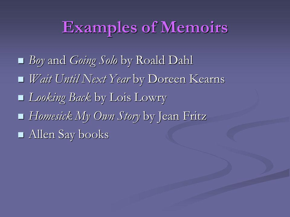 Examples of Memoirs Boy and Going Solo by Roald Dahl Boy and Going Solo by Roald Dahl Wait Until Next Year by Doreen Kearns Wait Until Next Year by Doreen Kearns Looking Back by Lois Lowry Looking Back by Lois Lowry Homesick My Own Story by Jean Fritz Homesick My Own Story by Jean Fritz Allen Say books Allen Say books