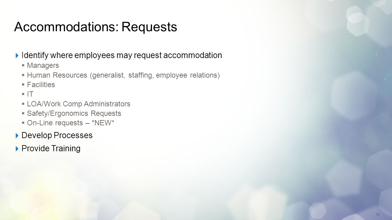 13 Accommodations: Requests Identify where employees may request accommodation Managers Human Resources (generalist, staffing, employee relations) Facilities IT LOA/Work Comp Administrators Safety/Ergonomics Requests On-Line requests – *NEW* Develop Processes Provide Training