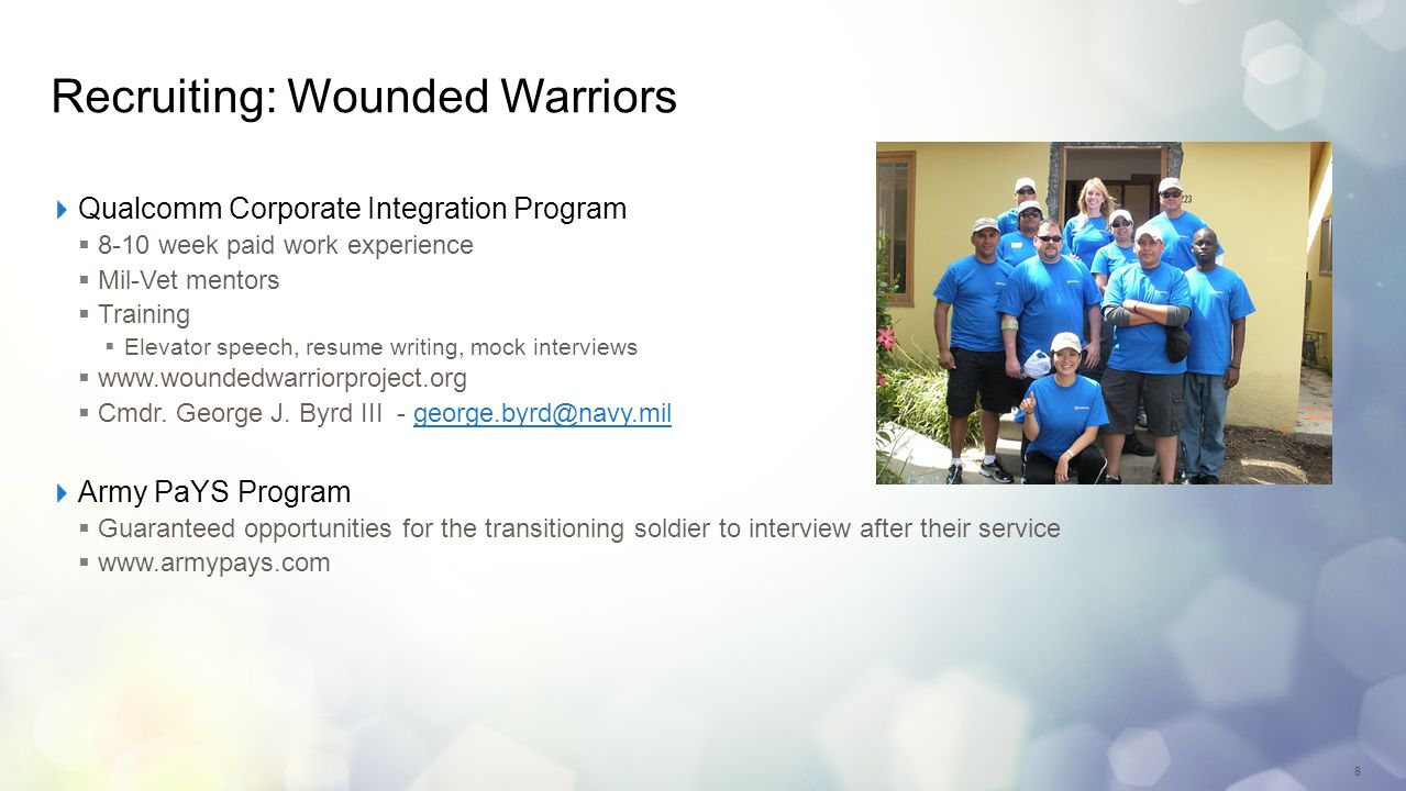 8 Recruiting: Wounded Warriors Qualcomm Corporate Integration Program 8-10 week paid work experience Mil-Vet mentors Training Elevator speech, resume writing, mock interviews www.woundedwarriorproject.org Cmdr.