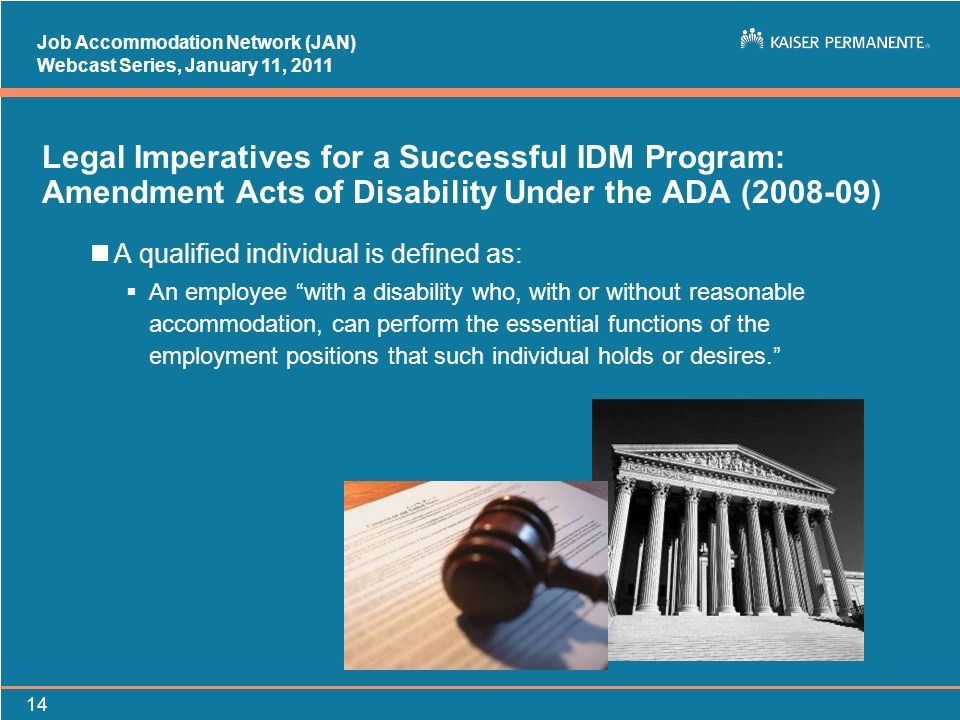 Job Accommodation Network (JAN) Webcast Series, January 11, Legal Imperatives for a Successful IDM Program: Amendment Acts of Disability Under the ADA ( ) nA qualified individual is defined as: An employee with a disability who, with or without reasonable accommodation, can perform the essential functions of the employment positions that such individual holds or desires.