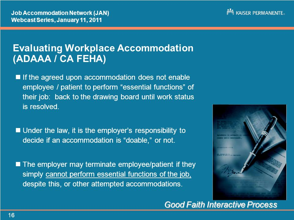 Job Accommodation Network (JAN) Webcast Series, January 11, Evaluating Workplace Accommodation (ADAAA / CA FEHA) nIf the agreed upon accommodation does not enable employee / patient to perform essential functions of their job: back to the drawing board until work status is resolved.