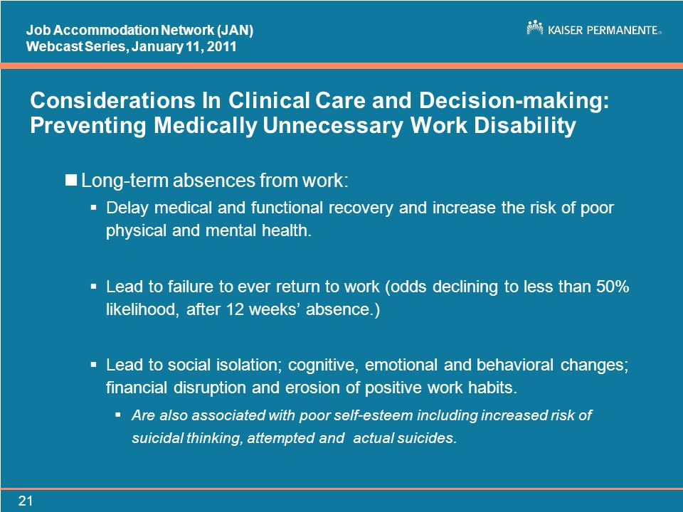 Job Accommodation Network (JAN) Webcast Series, January 11, Considerations In Clinical Care and Decision-making: Preventing Medically Unnecessary Work Disability nLong-term absences from work: Delay medical and functional recovery and increase the risk of poor physical and mental health.