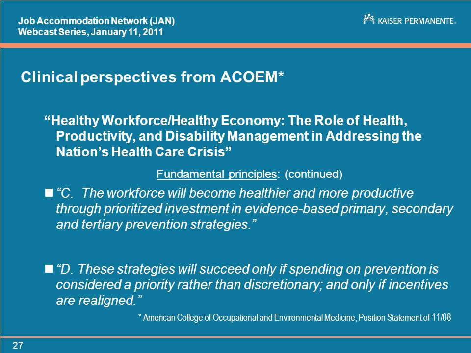 Job Accommodation Network (JAN) Webcast Series, January 11, Clinical perspectives from ACOEM* Healthy Workforce/Healthy Economy: The Role of Health, Productivity, and Disability Management in Addressing the Nations Health Care Crisis Fundamental principles: (continued) nC.