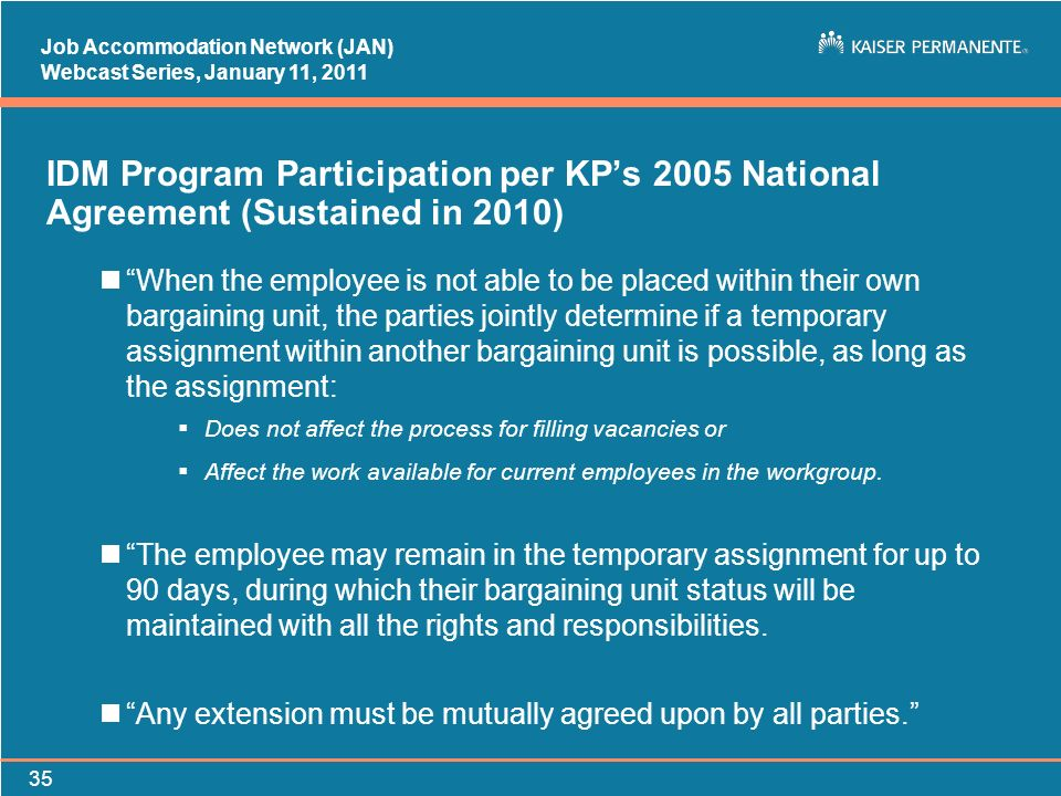 Job Accommodation Network (JAN) Webcast Series, January 11, IDM Program Participation per KPs 2005 National Agreement (Sustained in 2010) nWhen the employee is not able to be placed within their own bargaining unit, the parties jointly determine if a temporary assignment within another bargaining unit is possible, as long as the assignment: Does not affect the process for filling vacancies or Affect the work available for current employees in the workgroup.