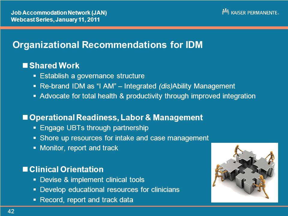 Job Accommodation Network (JAN) Webcast Series, January 11, Organizational Recommendations for IDM nShared Work Establish a governance structure Re-brand IDM as I AM – Integrated (dis)Ability Management Advocate for total health & productivity through improved integration nOperational Readiness, Labor & Management Engage UBTs through partnership Shore up resources for intake and case management Monitor, report and track nClinical Orientation Devise & implement clinical tools Develop educational resources for clinicians Record, report and track data