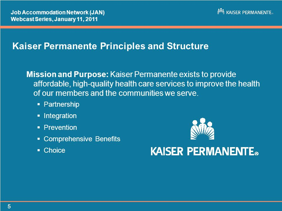 Job Accommodation Network (JAN) Webcast Series, January 11, Kaiser Permanente Principles and Structure Mission and Purpose: Kaiser Permanente exists to provide affordable, high-quality health care services to improve the health of our members and the communities we serve.