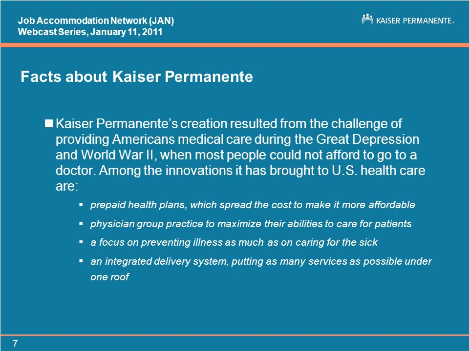 Job Accommodation Network (JAN) Webcast Series, January 11, Facts about Kaiser Permanente nKaiser Permanentes creation resulted from the challenge of providing Americans medical care during the Great Depression and World War II, when most people could not afford to go to a doctor.