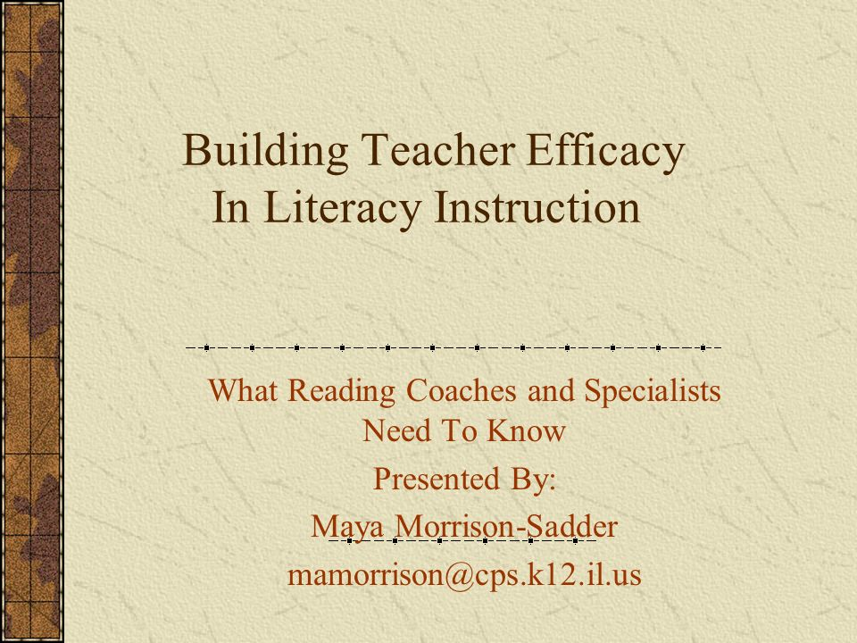 Building Teacher Efficacy In Literacy Instruction What Reading Coaches and Specialists Need To Know Presented By: Maya Morrison-Sadder mamorrison@cps.k12.il.us