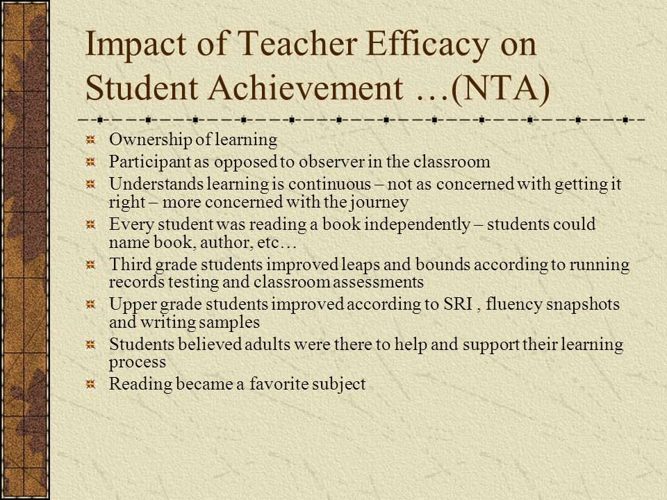 Impact of Teacher Efficacy on Student Achievement …(NTA) Ownership of learning Participant as opposed to observer in the classroom Understands learning is continuous – not as concerned with getting it right – more concerned with the journey Every student was reading a book independently – students could name book, author, etc… Third grade students improved leaps and bounds according to running records testing and classroom assessments Upper grade students improved according to SRI, fluency snapshots and writing samples Students believed adults were there to help and support their learning process Reading became a favorite subject
