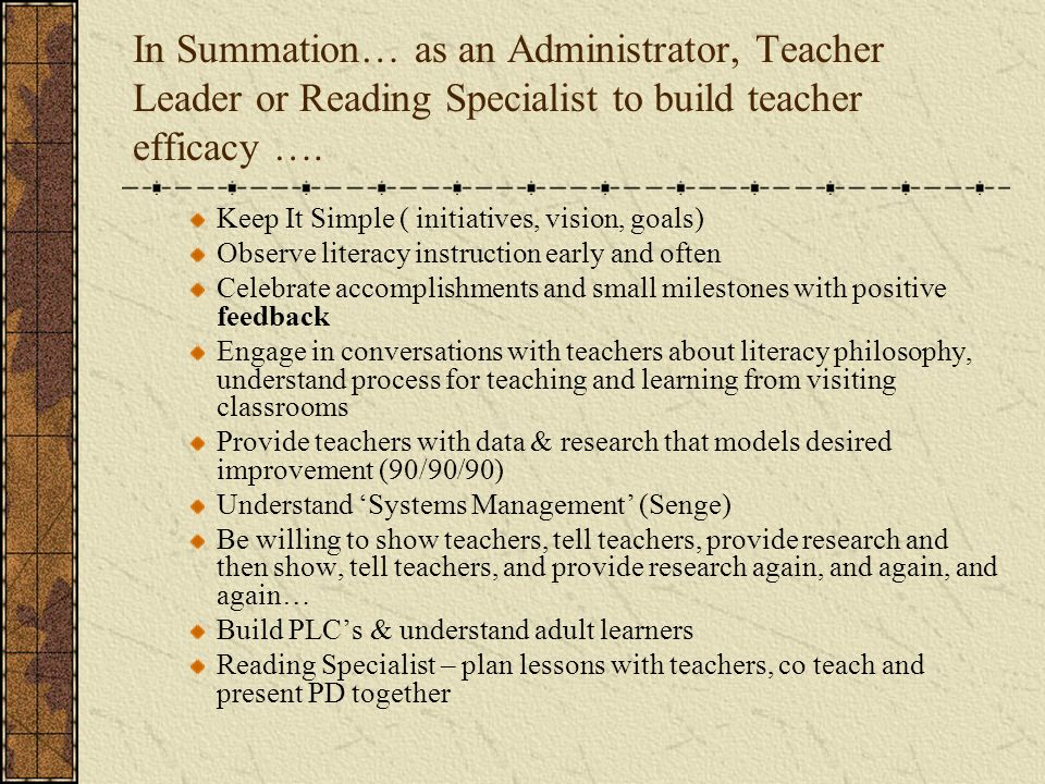 In Summation… as an Administrator, Teacher Leader or Reading Specialist to build teacher efficacy ….