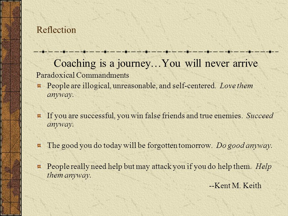 Reflection Coaching is a journey…You will never arrive Paradoxical Commandments People are illogical, unreasonable, and self-centered.