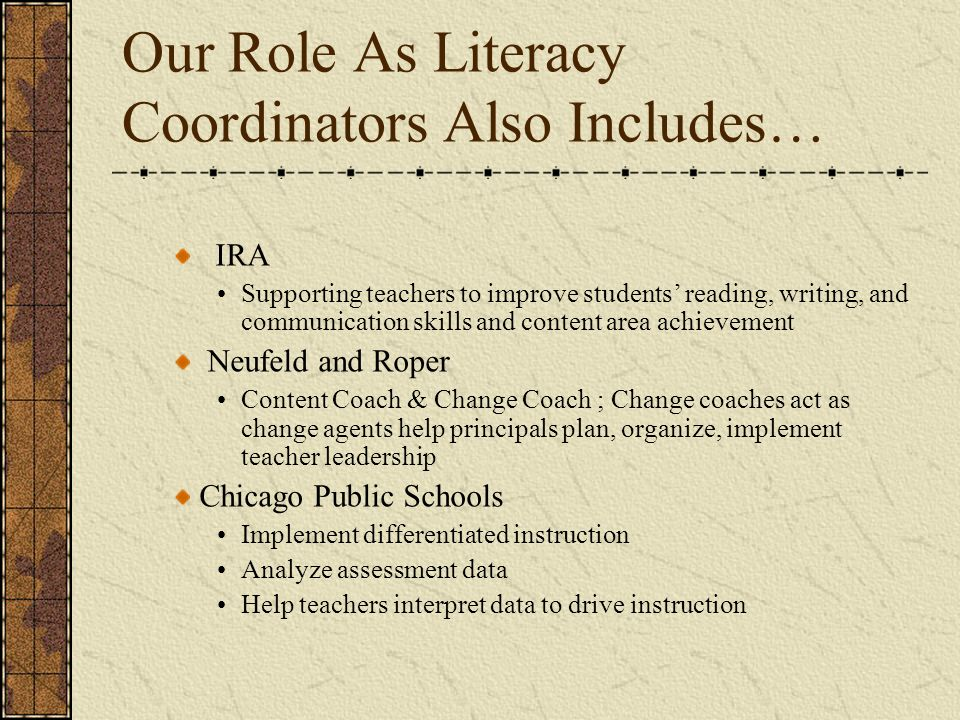 Our Role As Literacy Coordinators Also Includes… IRA Supporting teachers to improve students reading, writing, and communication skills and content area achievement Neufeld and Roper Content Coach & Change Coach ; Change coaches act as change agents help principals plan, organize, implement teacher leadership Chicago Public Schools Implement differentiated instruction Analyze assessment data Help teachers interpret data to drive instruction