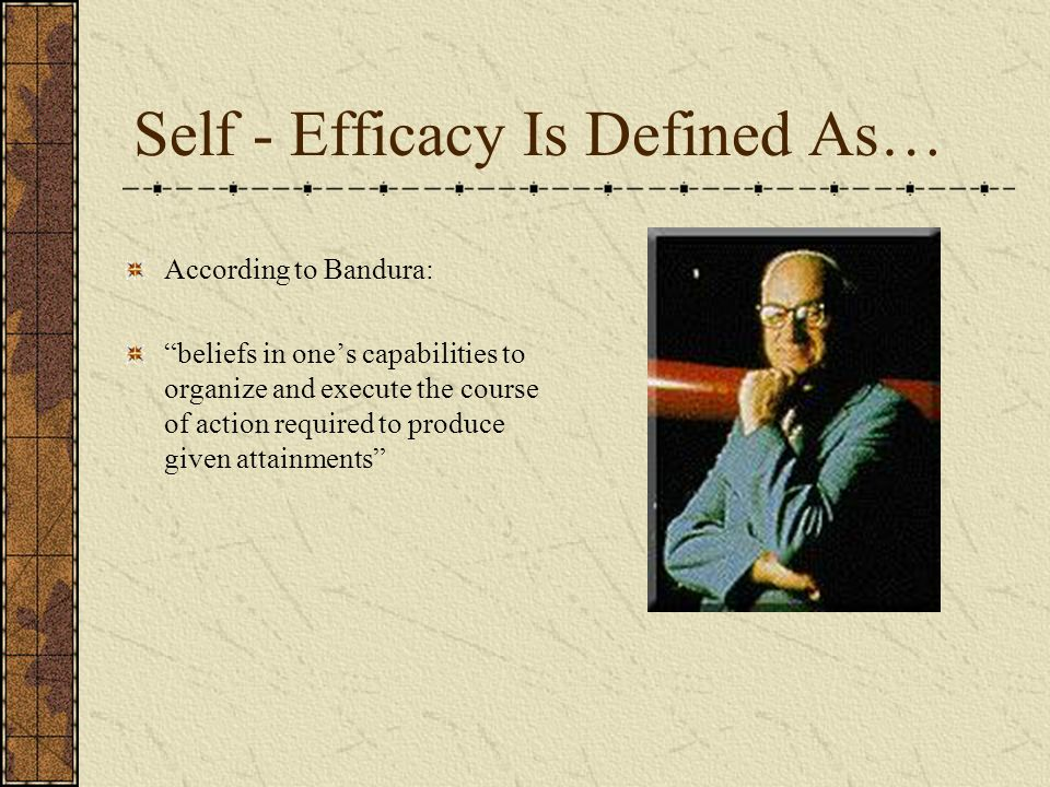 Self - Efficacy Is Defined As… According to Bandura: beliefs in ones capabilities to organize and execute the course of action required to produce giv