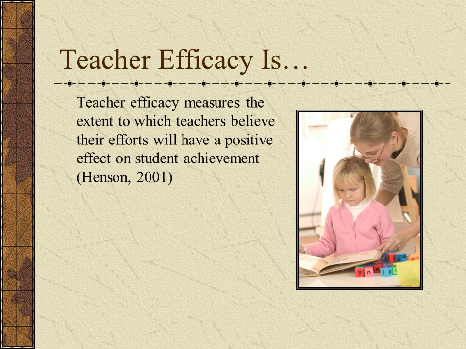 Teacher Efficacy Is… Teacher efficacy measures the extent to which teachers believe their efforts will have a positive effect on student achievement (