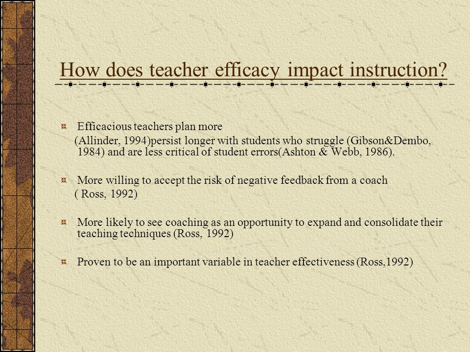 How does teacher efficacy impact instruction? Efficacious teachers plan more (Allinder, 1994)persist longer with students who struggle (Gibson&Dembo,
