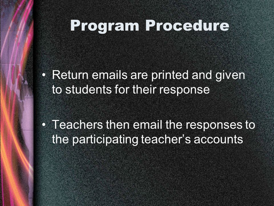 Program Procedure Return emails are printed and given to students for their response Teachers then email the responses to the participating teachers accounts