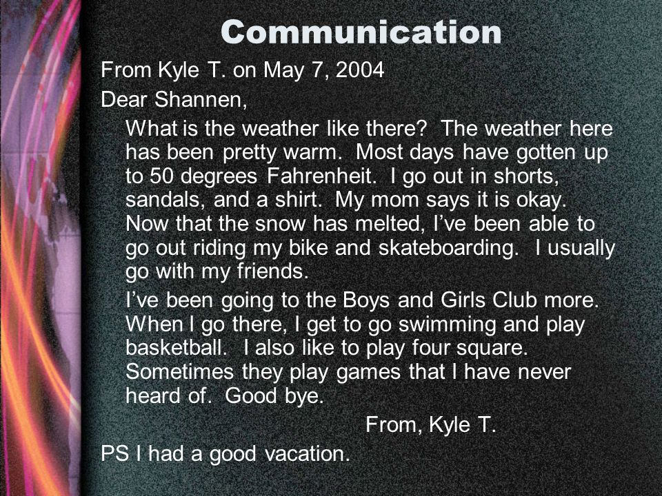 Communication From Kyle T. on May 7, 2004 Dear Shannen, What is the weather like there? The weather here has been pretty warm. Most days have gotten u