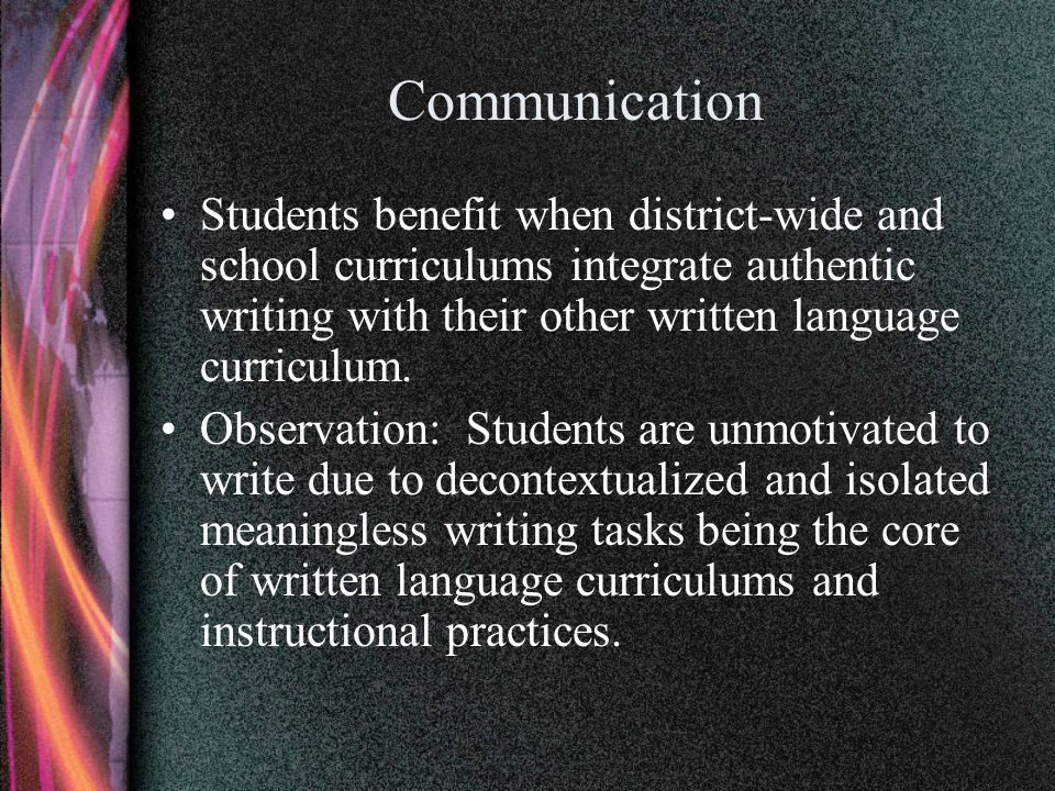 Communication Students benefit when district-wide and school curriculums integrate authentic writing with their other written language curriculum. Obs