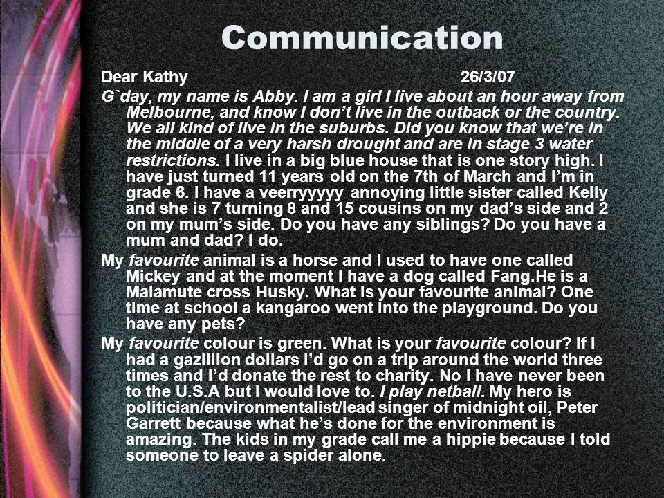 Communication Dear Kathy 26/3/07 G`day, my name is Abby. I am a girl I live about an hour away from Melbourne, and know I dont live in the outback or
