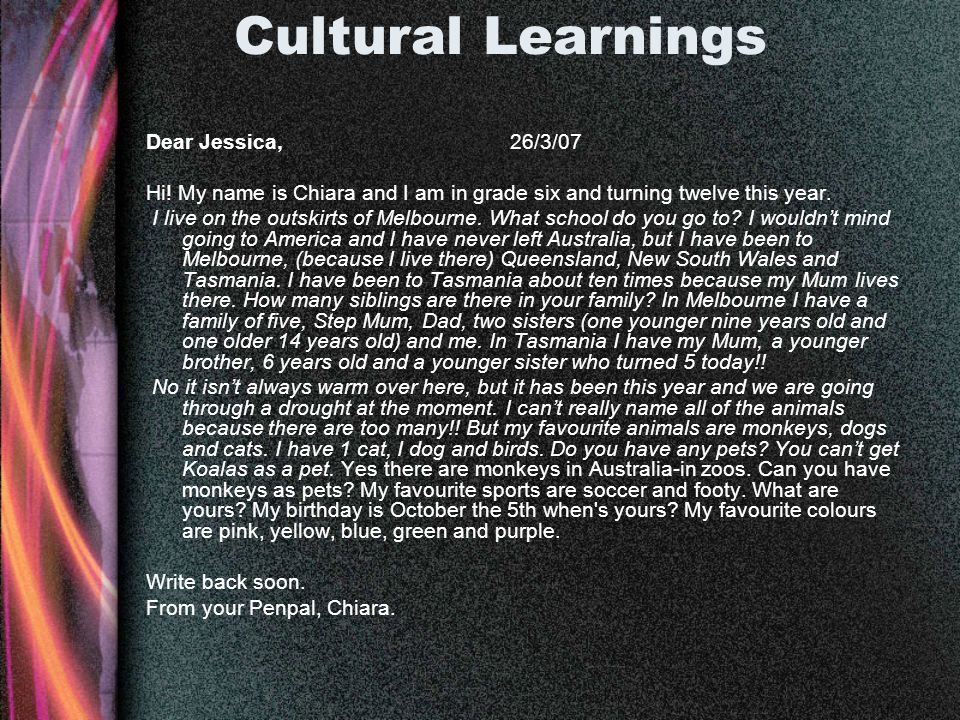 Cultural Learnings Dear Jessica, 26/3/07 Hi! My name is Chiara and I am in grade six and turning twelve this year. I live on the outskirts of Melbourn