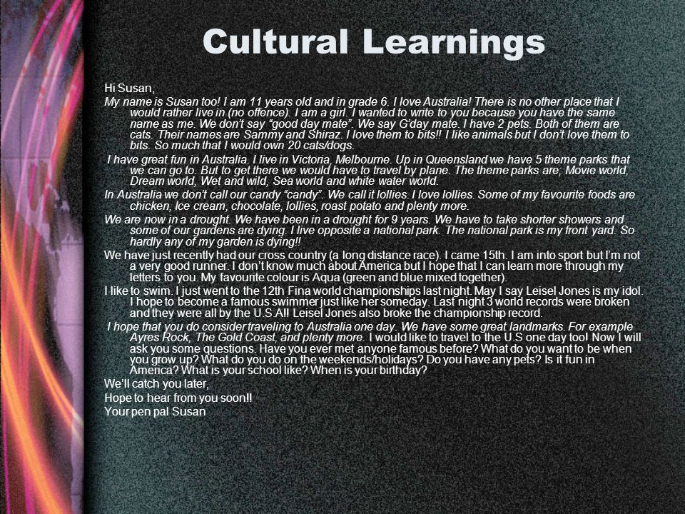 Cultural Learnings Hi Susan, My name is Susan too! I am 11 years old and in grade 6. I love Australia! There is no other place that I would rather liv