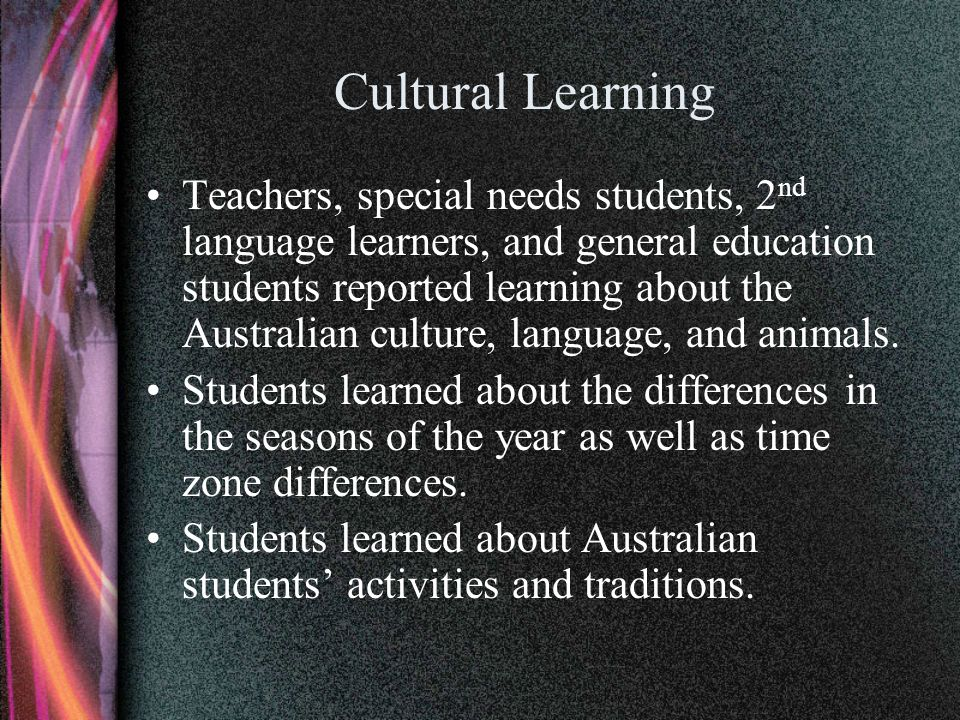 Cultural Learning Teachers, special needs students, 2 nd language learners, and general education students reported learning about the Australian cult