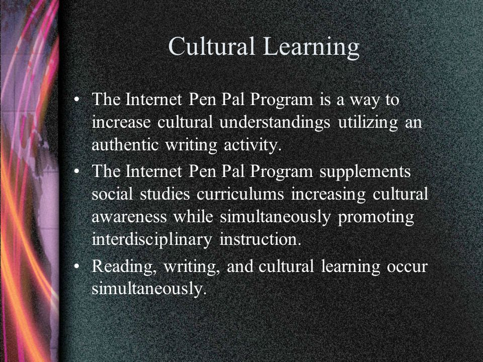 Cultural Learning The Internet Pen Pal Program is a way to increase cultural understandings utilizing an authentic writing activity.
