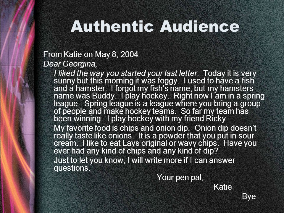 Authentic Audience From Katie on May 8, 2004 Dear Georgina, I liked the way you started your last letter. Today it is very sunny but this morning it w