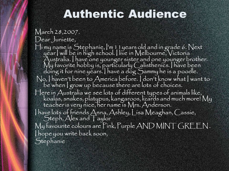 Authentic Audience March 28,2007. Dear Juniette, Hi my name is Stephanie, Im 11years old and in grade 6. Next year I will be in high school. I live in