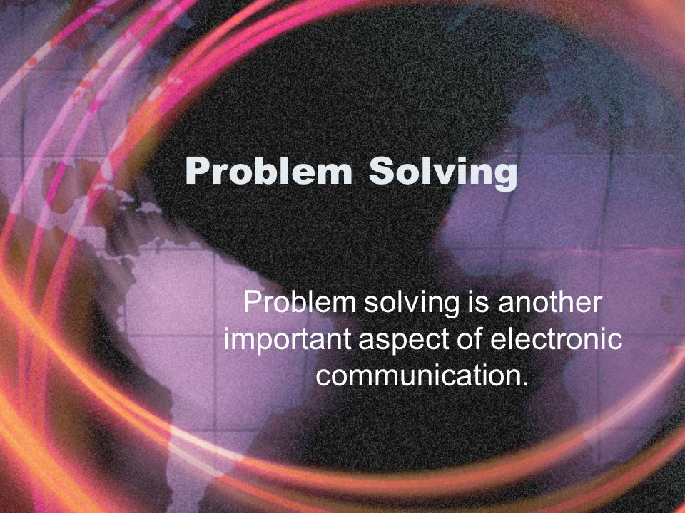 Problem Solving Problem solving is another important aspect of electronic communication.