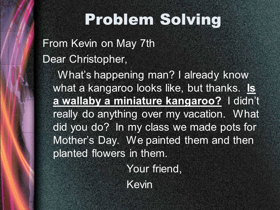 Problem Solving From Kevin on May 7th Dear Christopher, Whats happening man? I already know what a kangaroo looks like, but thanks. Is a wallaby a min