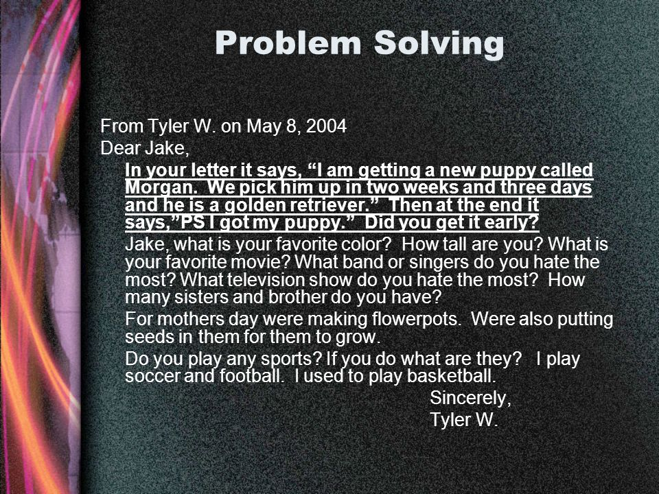 Problem Solving From Tyler W. on May 8, 2004 Dear Jake, In your letter it says, I am getting a new puppy called Morgan. We pick him up in two weeks an