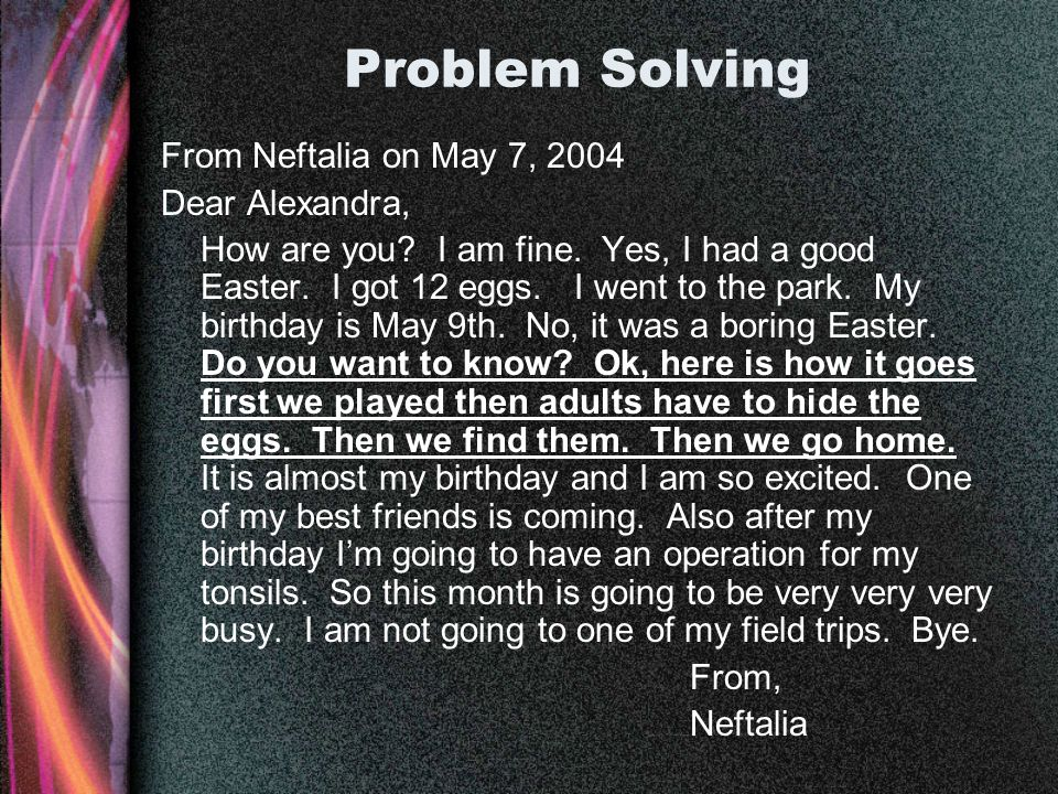 Problem Solving From Neftalia on May 7, 2004 Dear Alexandra, How are you? I am fine. Yes, I had a good Easter. I got 12 eggs. I went to the park. My b