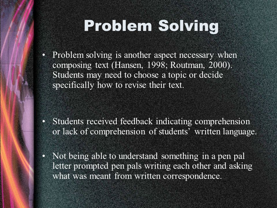 Problem Solving Problem solving is another aspect necessary when composing text (Hansen, 1998; Routman, 2000). Students may need to choose a topic or