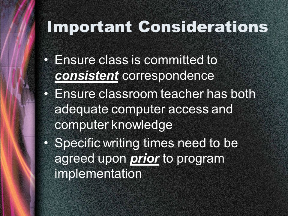 Important Considerations Ensure class is committed to consistent correspondence Ensure classroom teacher has both adequate computer access and computer knowledge Specific writing times need to be agreed upon prior to program implementation
