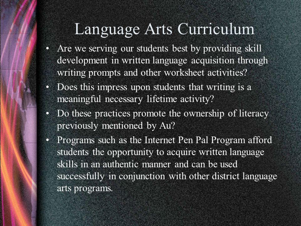 Language Arts Curriculum Are we serving our students best by providing skill development in written language acquisition through writing prompts and other worksheet activities.